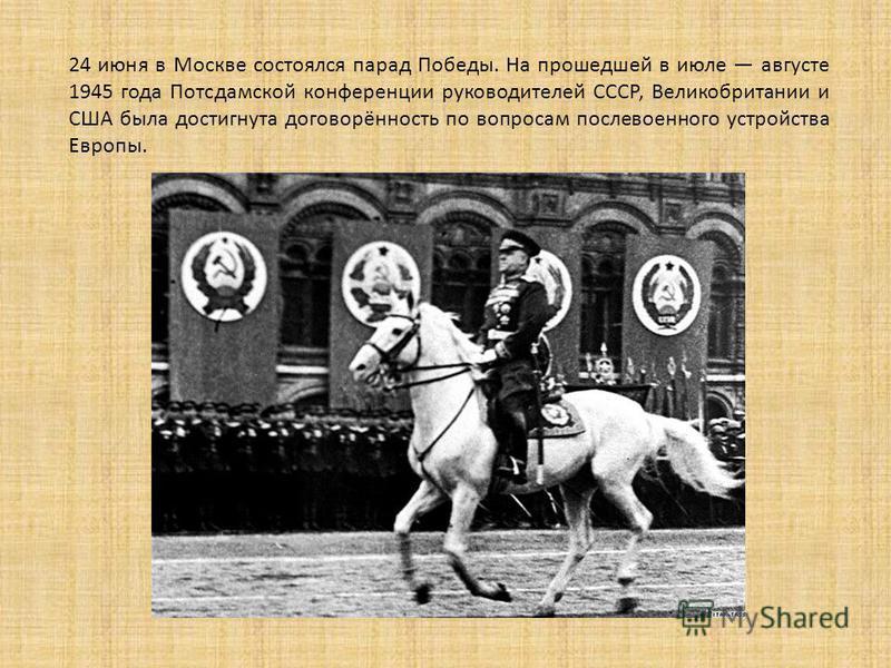 24 июня в Москве состоялся парад Победы. На прошедшей в июле августе 1945 года Потсдамской конференции руководителей СССР, Великобритании и США была достигнута договорённость по вопросам послевоенного устройства Европы.