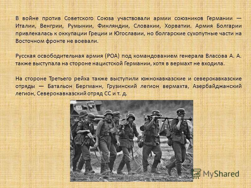 В войне против Советского Союза участвовали армии союзников Германии Италии, Венгрии, Румынии, Финляндии, Словакии, Хорватии. Армия Болгарии привлекалась к оккупации Греции и Югославии, но болгарские сухопутные части на Восточном фронте не воевали. Р