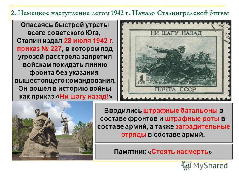 2. Немецкое наступление летом 1942 г. Начало Сталинградской битвы Опасаясь быстрой утраты всего советского Юга, Сталин издал 28 июля 1942 г. приказ 227, в котором под угрозой расстрела запретил войскам покидать линию фронта без указания вышестоящего