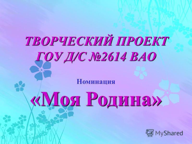 ТВОРЧЕСКИЙ ПРОЕКТ ГОУ Д/С 2614 ВАО Номинация «Моя Родина»