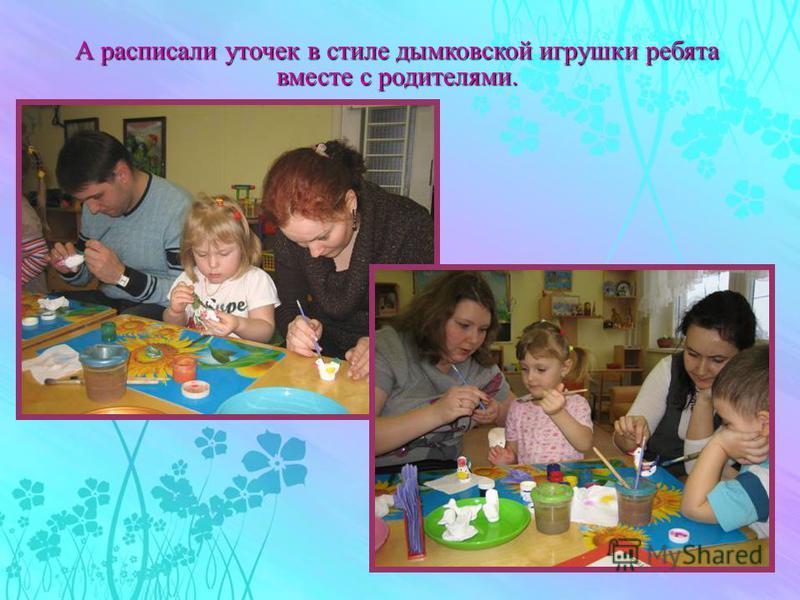 А расписали уточек в стиле дымковской игрушки ребята вместе с родителями.
