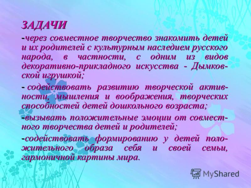 ЗАДАЧИ -через совместное творчество знакомить детей и их родителей с культурным наследием русского народа, в частности, с одним из видов декоративно-прикладного искусства - Дымков- ской игрушкой; - содействовать развитию творческой активности, мышлен