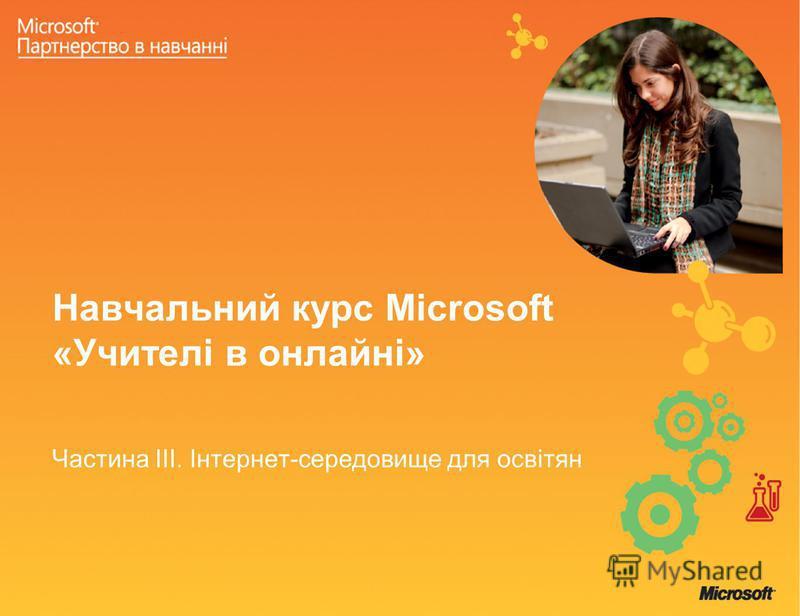 Навчальний курс Microsoft «Учителі в онлайні» Частина ІІІ. Інтернет-середовище для освітян