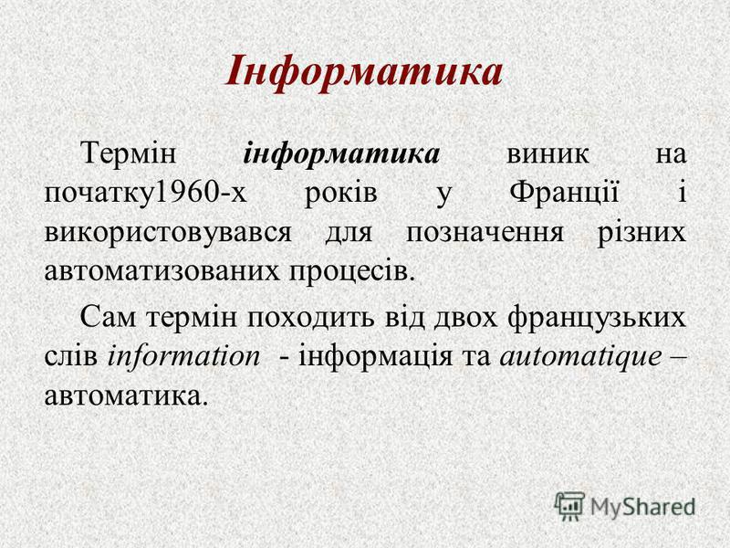 Інформатика Термін інформатика виник на початку1960-х років у Франції і використовувався для позначення різних автоматизованих процесів. Сам термін походить від двох французьких слів information - інформація та automatique – автоматика.