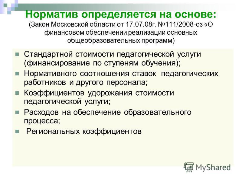 Норматив определяется на основе: (Закон Московской области от 17.07.08 г. 111/2008-оз «О финансовом обеспечении реализации основных общеобразовательных программ) Стандартной стоимости педагогической услуги (финансирование по ступеням обучения); Норма