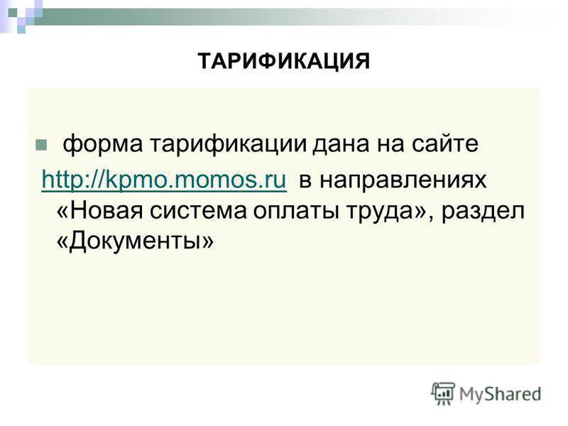 ТАРИФИКАЦИЯ форма тарификации дана на сайте http://kpmo.momos.ru в направлениях «Новая система оплаты труда», раздел «Документы»http://kpmo.momos.ru