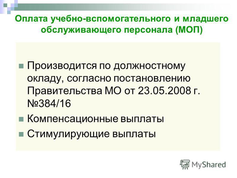 Оплата учебно-вспомогательного и младшего обслуживающего персонала (МОП) Производится по должностному окладу, согласно постановлению Правительства МО от 23.05.2008 г. 384/16 Компенсационные выплаты Стимулирующие выплаты