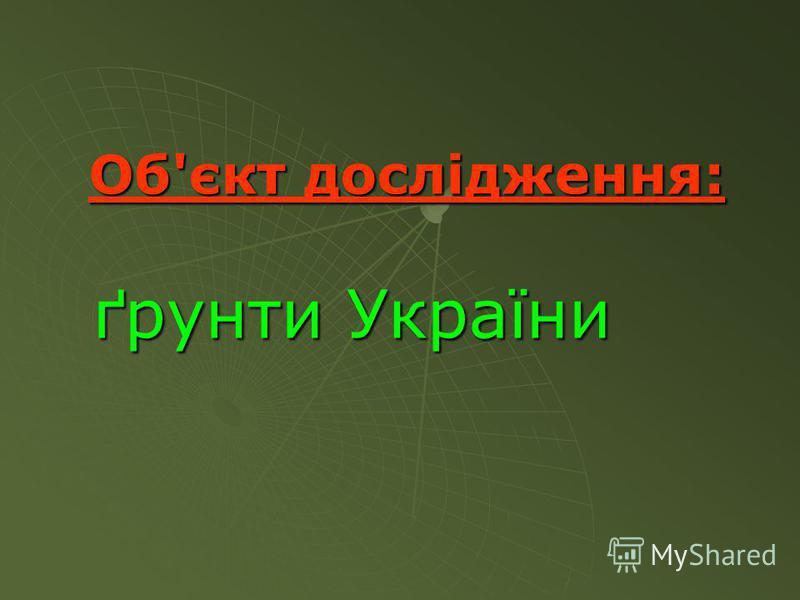 Об'єкт дослідження: ґрунти України ґрунти України