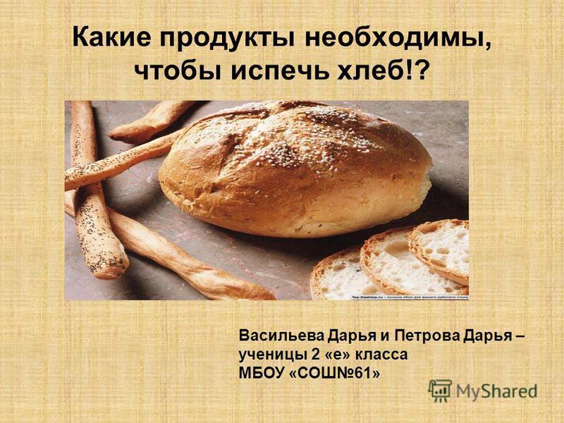 Какие продукты необходимы, чтобы испечь хлеб!? Васильева Дарья и Петрова Дарья – ученицы 2 «е» класса МБОУ «СОШ61»