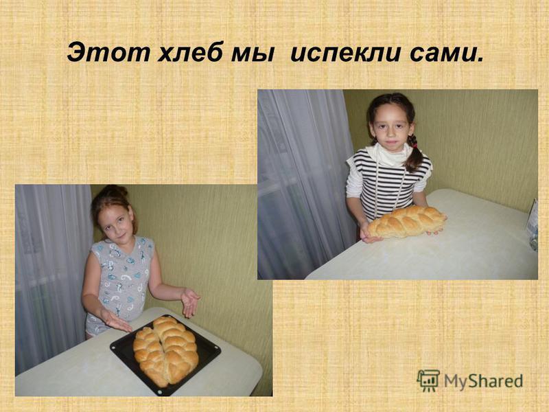 Этот хлеб мы испекли сами.