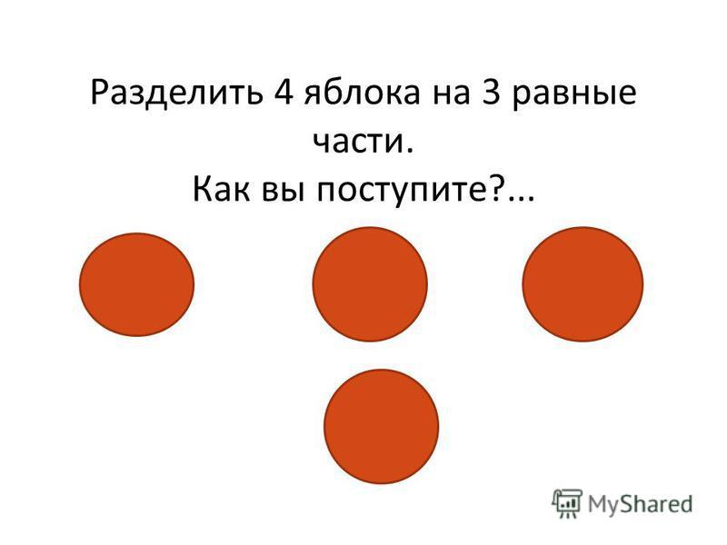 Разделить 4 яблока на 3 равные части. Как вы поступите?...