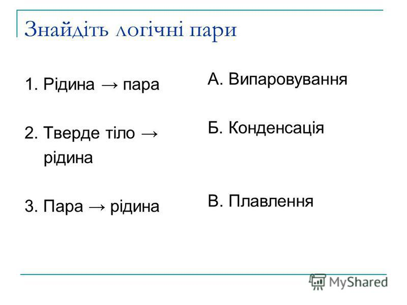 Знайдіть логічні пари 1. Рідина пара 2. Тверде тіло рідина 3. Пара рідина А. Випаровування Б. Конденсація В. Плавлення