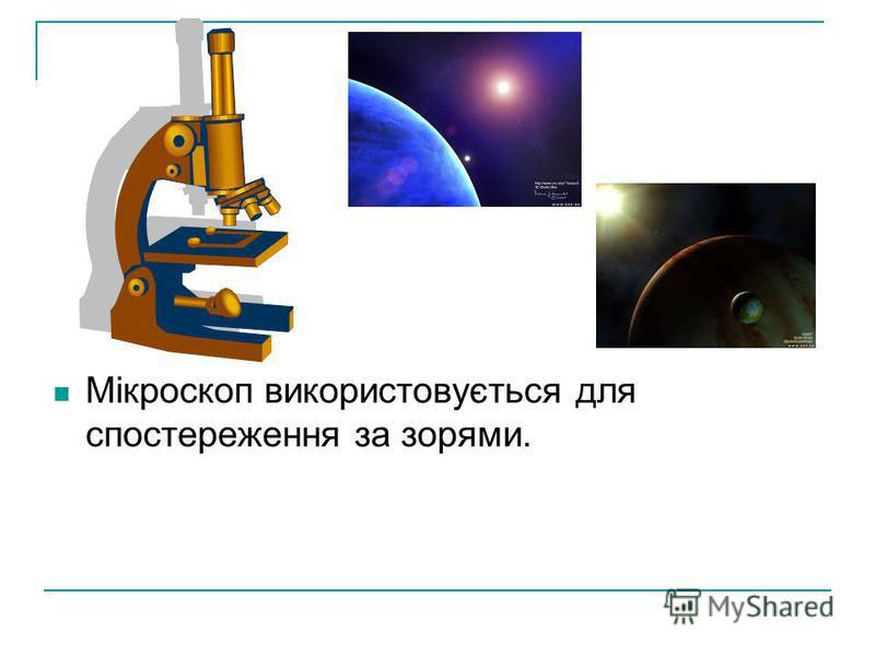 Мікроскоп використовується для спостереження за зорями.