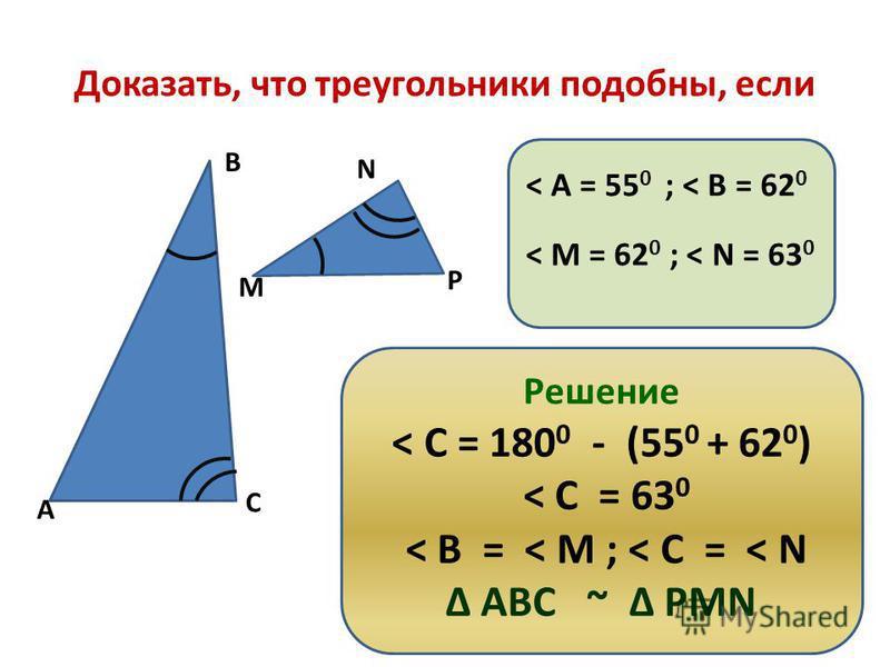 Доказать, что треугольники подобны, если А В С М N P < А = 55 0 ; < В = 62 0 < М = 62 0 ; < N = 63 0 Решение < С = 180 0 - (55 0 + 62 0 ) < С = 63 0 < В = < М ; < С = < N АВС ~ РМN