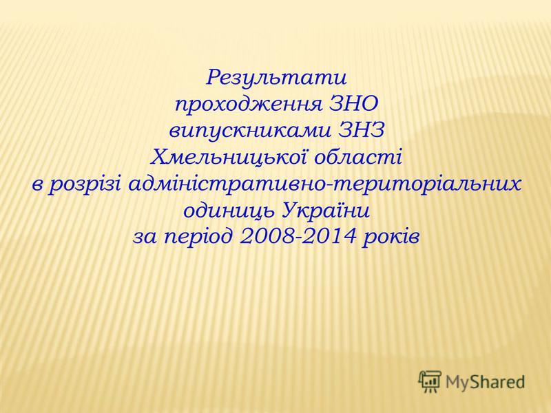 Результати проходження ЗНО випускниками ЗНЗ Хмельницької області в розрізі адміністративно-територіальних одиниць України за період 2008-2014 років
