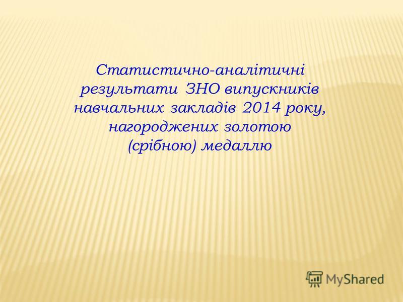 Статистично-аналітичні результати ЗНО випускників навчальних закладів 2014 року, нагороджених золотою (срібною) медаллю