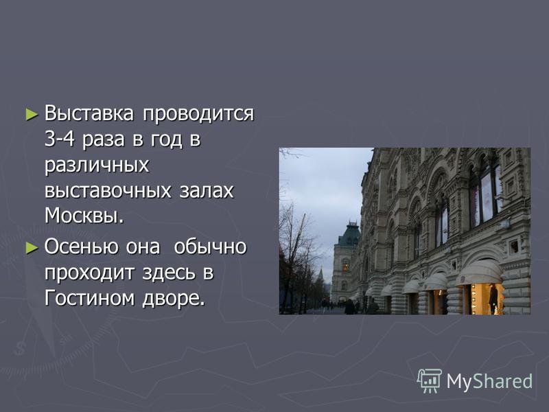 Выставка проводится 3-4 раза в год в различных выставочных залах Москвы. Выставка проводится 3-4 раза в год в различных выставочных залах Москвы. Осенью она обычно проходит здесь в Гостином дворе. Осенью она обычно проходит здесь в Гостином дворе.
