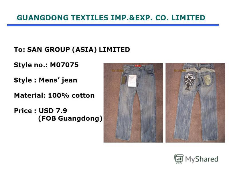 To: SAN GROUP (ASIA) LIMITED Style no.: M07075 Style : Mens jean Material: 100% cotton Price : USD 7.9 (FOB Guangdong) GUANGDONG TEXTILES IMP.&EXP. CO. LIMITED