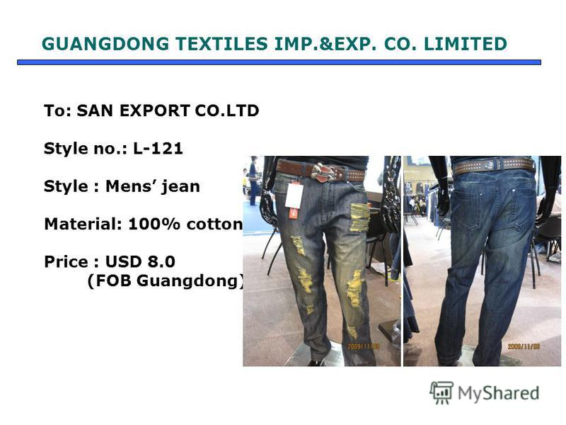 To: SAN EXPORT CO.LTD Style no.: L-121 Style : Mens jean Material: 100% cotton Price : USD 8.0 (FOB Guangdong) GUANGDONG TEXTILES IMP.&EXP. CO. LIMITED