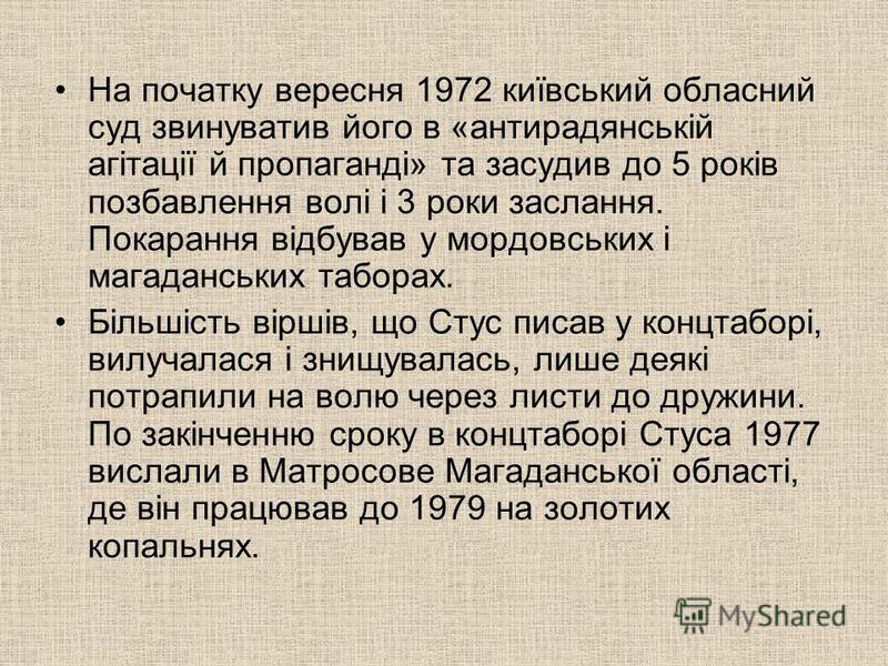 На початку вересня 1972 київський обласний суд звинуватив його в «антирадянській агітації й пропаганді» та засудив до 5 років позбавлення волі і 3 роки заслання. Покарання відбував у мордовських і магаданських таборах. Більшість віршів, що Стус писав