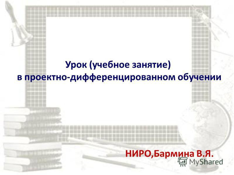 Урок (учебное занятие) в проектно-дифференцированном обучении НИРО,Бармина В.Я.