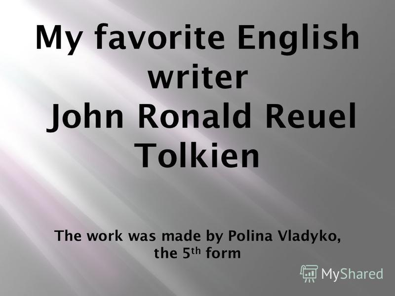 My favorite English writer John Ronald Reuel Tolkien The work was made by Polina Vladyko, the 5 th form