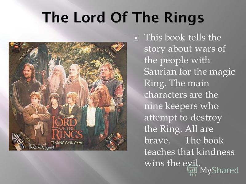 The Lord Of The Rings This book tells the story about wars of the people with Saurian for the magic Ring. The main characters are the nine keepers who attempt to destroy the Ring. All are brave. The book teaches that kindness wins the evil.
