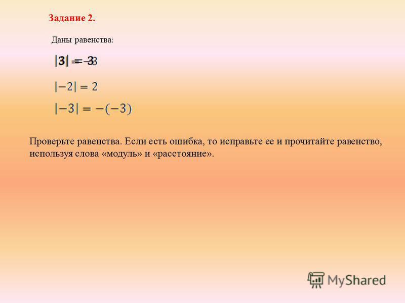 Задание 2. Даны равенства : Проверьте равенства. Если есть ошибка, то исправьте ее и прочитайте равенство, используя слова «модуль» и «расстояние».