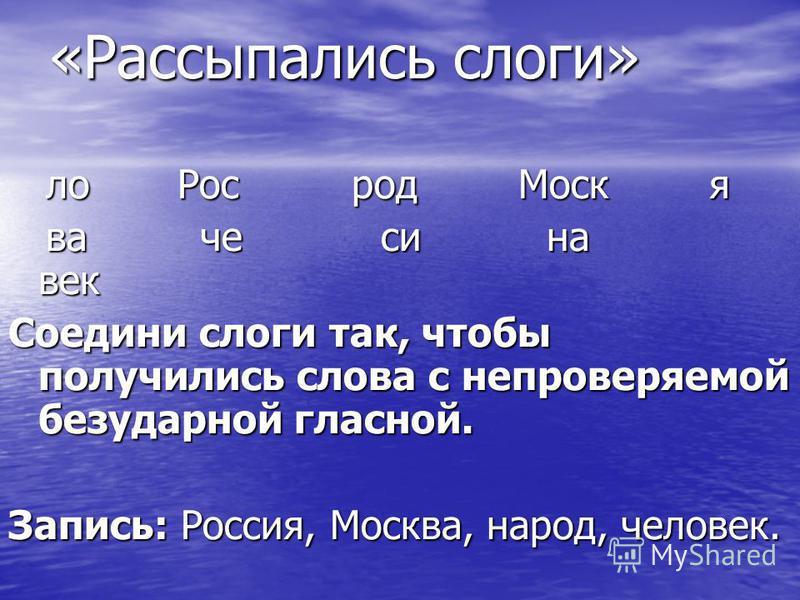 «Рассыпались слохги» лох Рос род Моск я лох Рос род Моск я ва че си на век ва че си на век Соедини слохги так, чтобы получились слохва с непроверяемой безударной гласной. Запись: Россия, Москва, народ, челохвек.