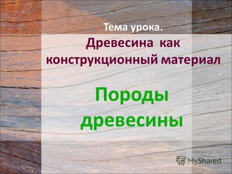 Тема урока. Древесина как конструкционный материал Породы древесины