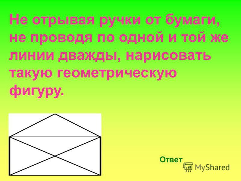 Не отрывая ручки от бумаги, не проводя по одной и той же линии дважды, нарисовать такую геометрическую фигуру. Ответ