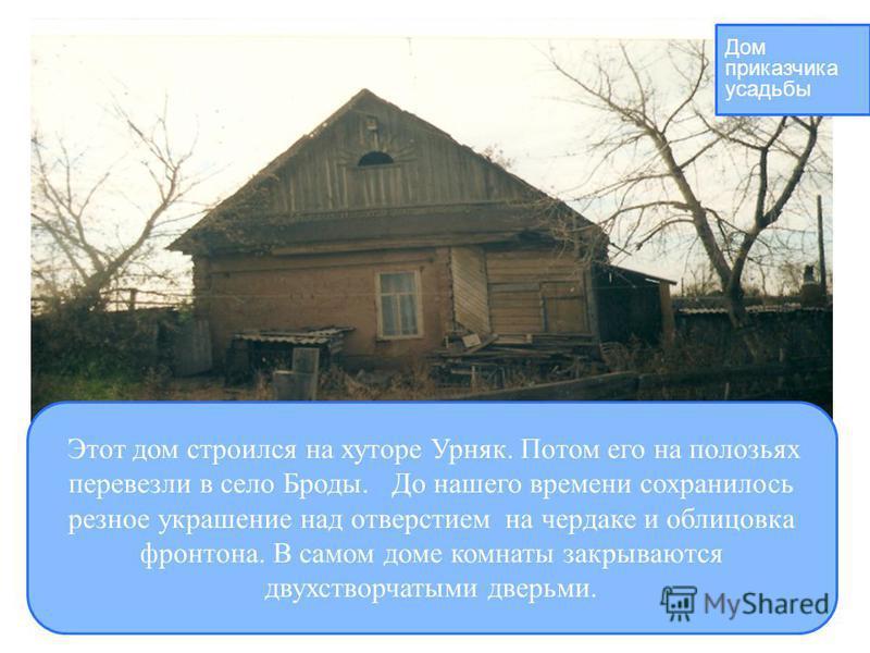 Этот дом строился на хуторе Урняк. Потом его на полозьях перевезли в село Броды. До нашего времени сохранилось резное украшение над отверстием на чердаке и облицовка фронтона. В самом доме комнаты закрываются двухстворчатыми дверьми. Дом приказчика у