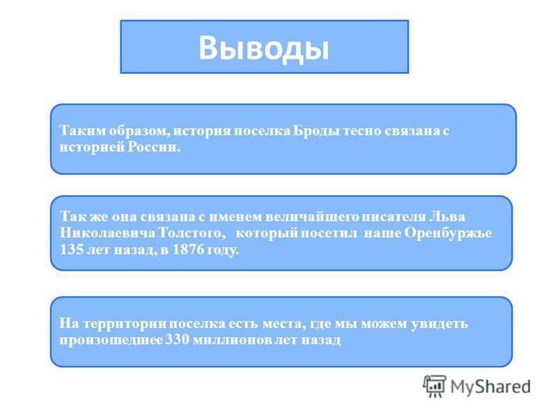 Выводы Таким образом, история поселка Броды тесно связана с историей России. Так же она связана с именем величайшего писателя Льва Николаевича Толстого, который посетил наше Оренбуржье 135 лет назад, в 1876 году. На территории поселка есть места, где