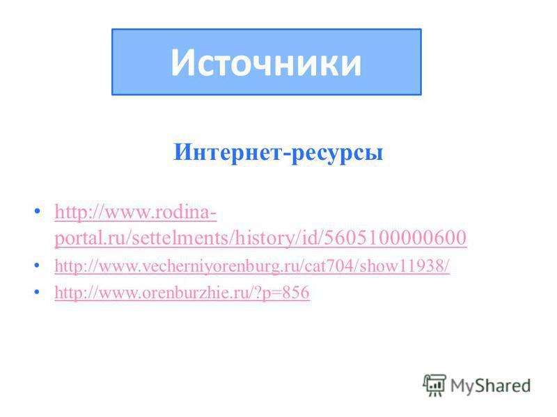 Интернет-ресурсы http://www.rodina- portal.ru/settelments/history/id/5605100000600 http://www.rodina- portal.ru/settelments/history/id/5605100000600 http://www.vecherniyorenburg.ru/cat704/show11938/ http://www.orenburzhie.ru/?p=856 Источники