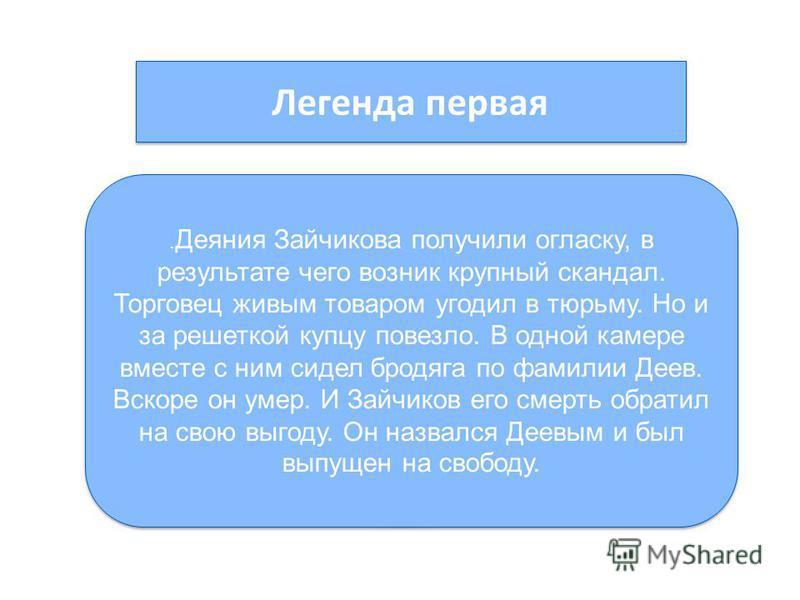 Легенда первая Жил в Оренбурге богатый купец Михаил Степанович Зайчиков. Торговля товарами уживалась у него с продажей людей в рабство в Бухару, Хиву, Коканд. Делалось это просто. Приказчики Зайчикова перед жатвой урожая нанимали косцов, выдавали кру