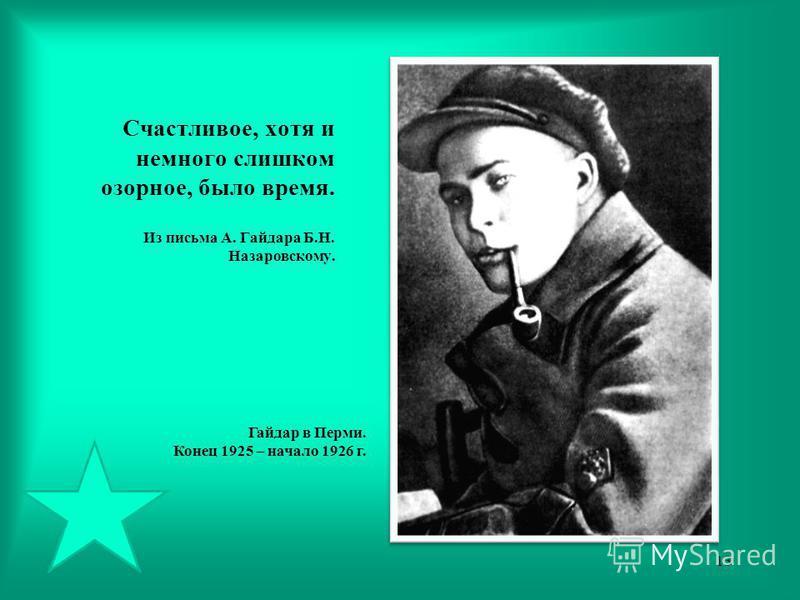 Счастливое, хотя и немного слишком озорное, было время. Из письма А. Гайдара Б.Н. Назаровскому. Гайдар в Перми. Конец 1925 – начало 1926 г. 13
