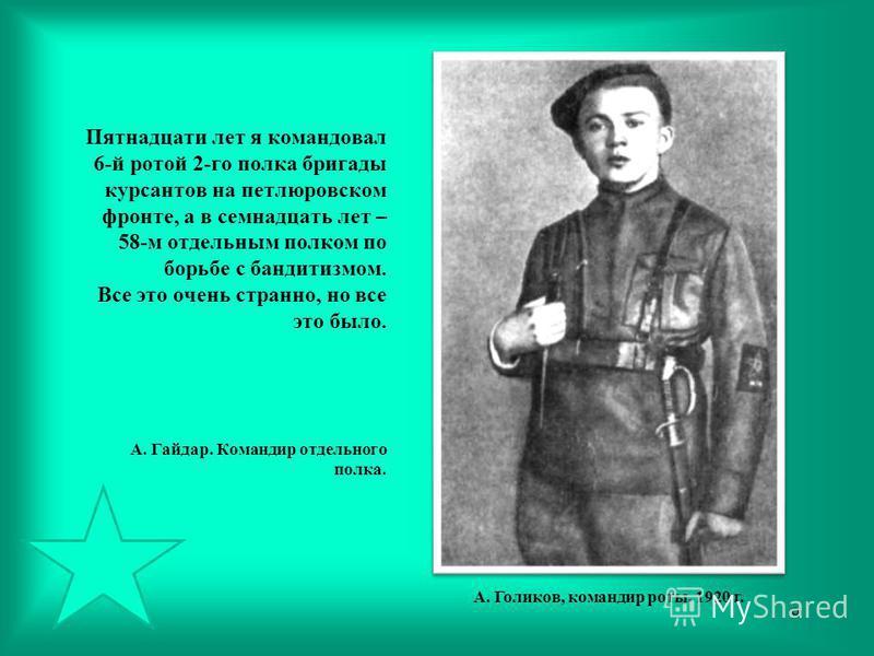 Пятнадцати лет я командовал 6-й ротой 2-го полка бригады курсантов на петлюровском фронте, а в семнадцать лет – 58-м отдельным полком по борьбе с бандитизмом. Все это очень странно, но все это было. А. Гайдар. Командир отдельного полка. А. Голиков, к