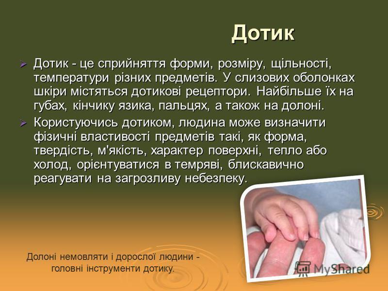Дотик - це сприйняття форми, розміру, щільності, температури різних предметів. У слизових оболонках шкіри містяться дотикові рецептори. Найбільше їх на губах, кінчику язика, пальцях, а також на долоні. Дотик - це сприйняття форми, розміру, щільності,