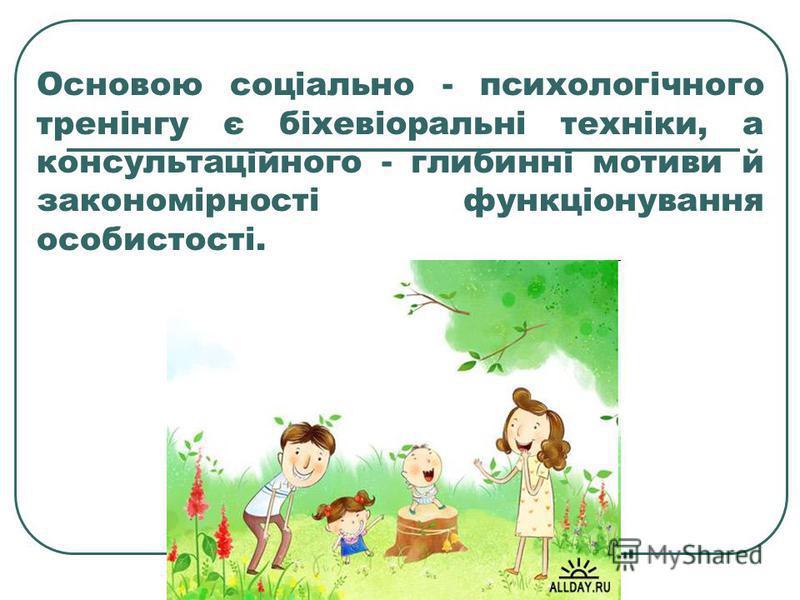 Основою соціально - психологічного тренінгу є біхевіоральні техніки, а консультаційного - глибинні мотиви й закономірності функціонування особистості.