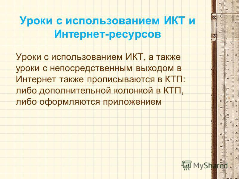 Уроки с использованием ИКТ и Интернет-ресурсов Уроки с использованием ИКТ, а также уроки с непосредственным выходом в Интернет также прописываются в КТП: либо дополнительной колонкой в КТП, либо оформляются приложением