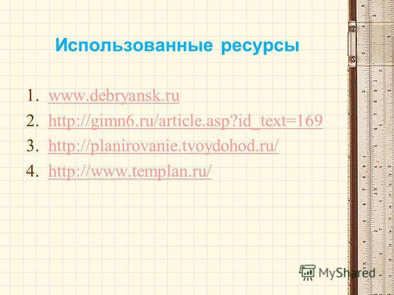 Использованные ресурсы 1.www.debryansk.ruwww.debryansk.ru 2.http://gimn6.ru/article.asp?id_text=169http://gimn6.ru/article.asp?id_text=169 3.http://planirovanie.tvoydohod.ru/http://planirovanie.tvoydohod.ru/ 4.http://www.templan.ru/http://www.templan