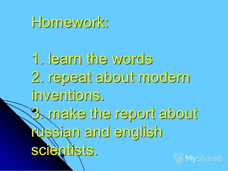 Homework: 1. learn the words 2. repeat about modern inventions. 3. make the report about russian and english scientists.