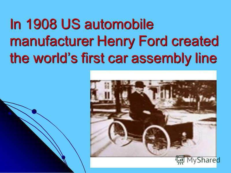 In 1908 US automobile manufacturer Henry Ford created the worlds first car assembly line
