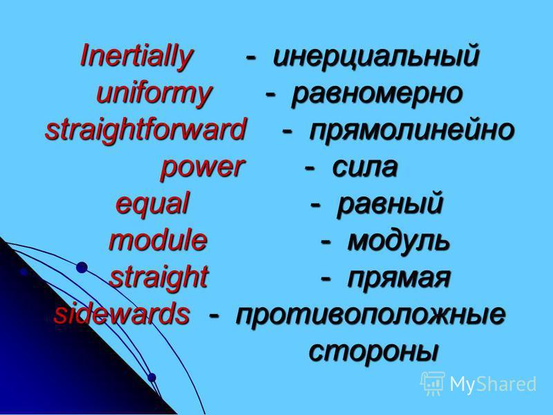 Inertially - инерциальный uniformy - равномерно straightforward - прямолинейно power - сила equal - равный module - модуль straight - прямая sidewards - противоположные стороны