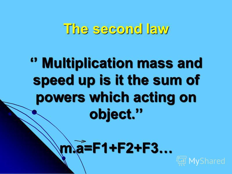 The second law Multiplication mass and speed up is it the sum of powers which acting on object. m.a=F1+F2+F3…