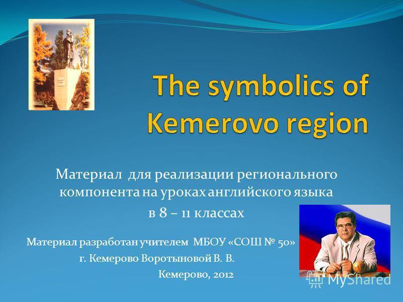 Материал для реализации регионального компонента на уроках английского языка в 8 – 11 классах Материал разработан учителем МБОУ «СОШ 50» г. Кемерово Воротыновой В. В. Кемерово, 2012