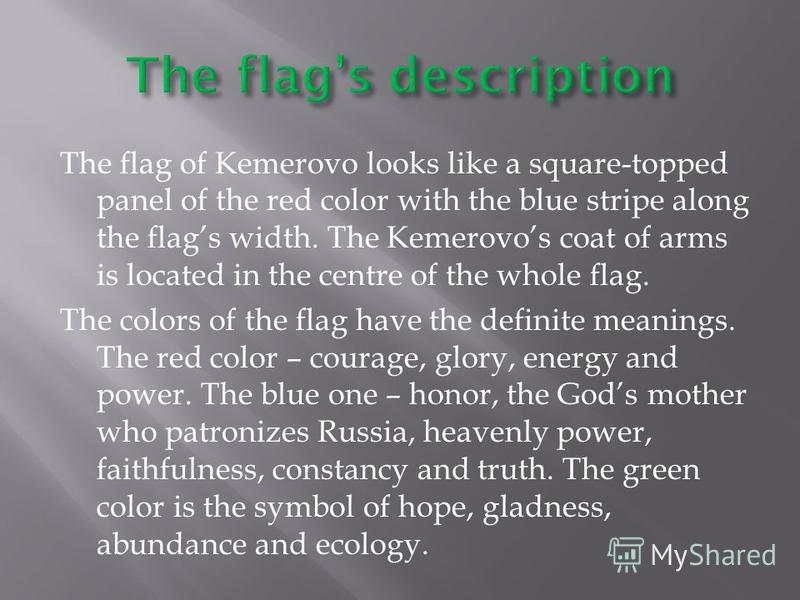 The flag of Kemerovo looks like a square-topped panel of the red color with the blue stripe along the flags width. The Kemerovos coat of arms is located in the centre of the whole flag. The colors of the flag have the definite meanings. The red color
