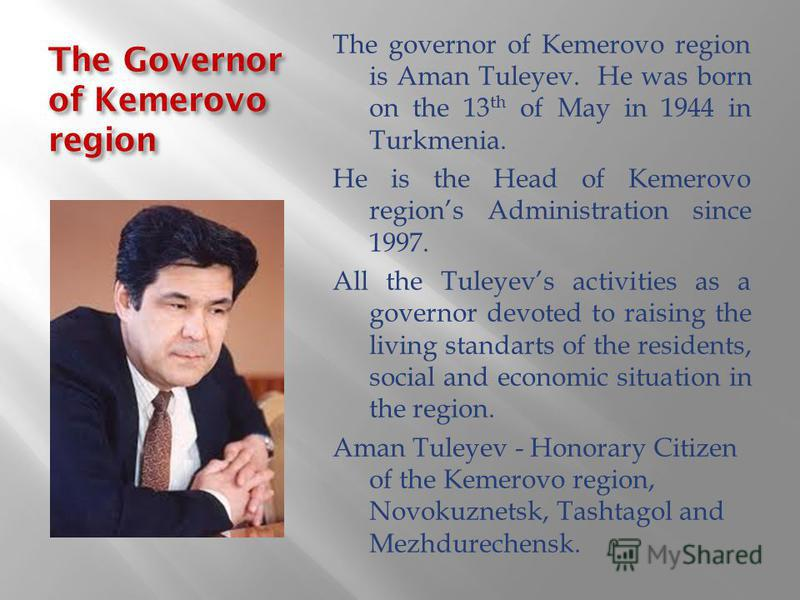 The Governor of Kemerovo region The governor of Kemerovo region is Aman Tuleyev. He was born on the 13 th of May in 1944 in Turkmenia. He is the Head of Kemerovo regions Administration since 1997. All the Tuleyevs activities as a governor devoted to