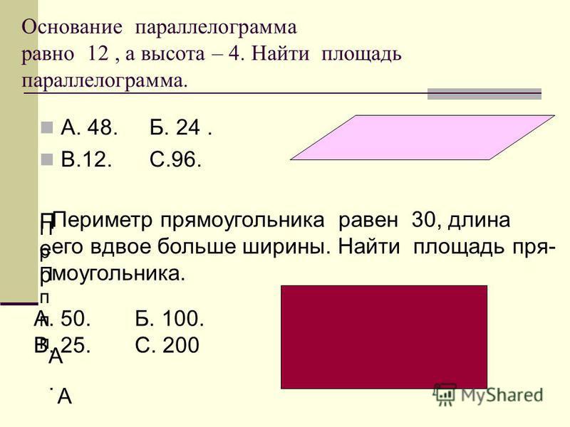 Основание параллелограмма равно 12, а высота – 4. Найти площадь параллелограмма. А. 48. Б. 24. В.12. С.96. Пр ПпппПр Пппп Пер Пер Периметр прямоугольника равен 30, длина его вдвое больше ширины. Найти площадь прямоугольника. А.А. А. 50А. 50 А. 50. Б.