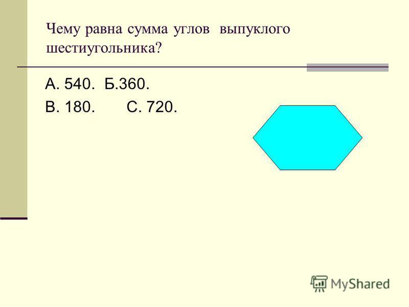 Чему равна сумма углов выпуклого шестиугольника? А. 540. Б.360. В. 180. С. 720.